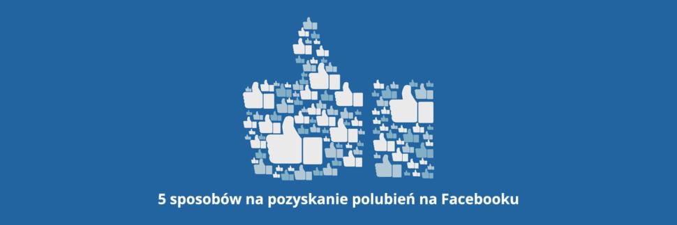 5 sposobów na pozyskanie polubień na Facebooku