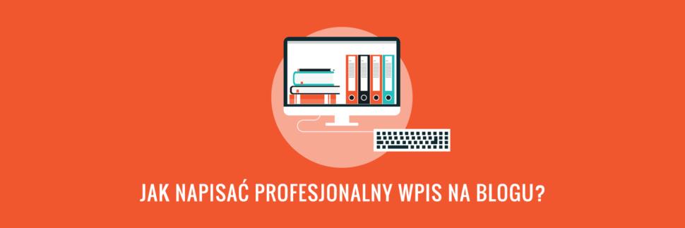 Jak napisać profesjonalny wpis na blogu?