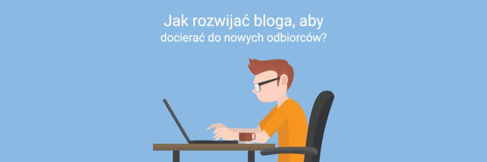 Jak rozwijać bloga, aby docierać do nowych odbiorców?