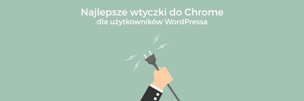 Najlepsze wtyczki do Chrome dla użytkowników WordPressa