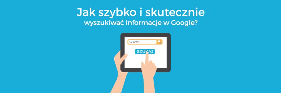 Jak szybko i skutecznie wyszukiwać informacje w Google?