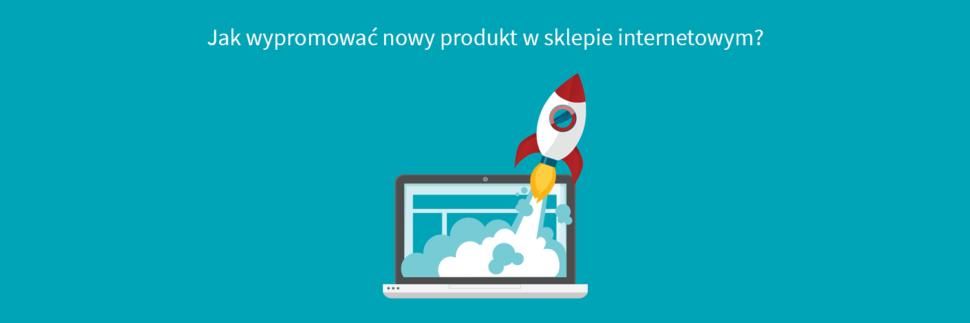 Jak wypromować nowy produkt w sklepie internetowym?