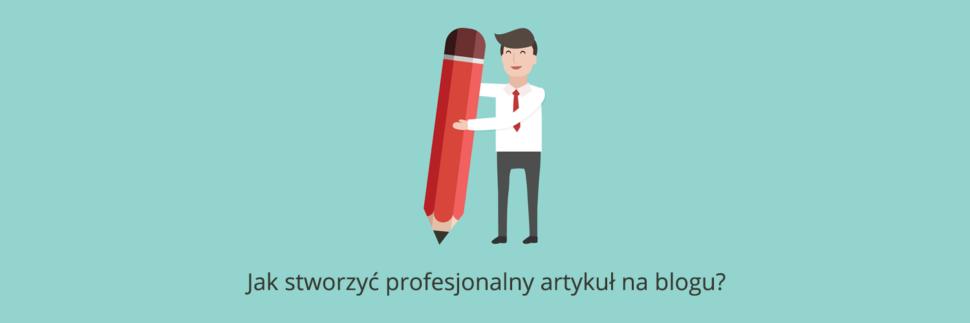 Jak stworzyć profesjonalny artykuł na blogu?