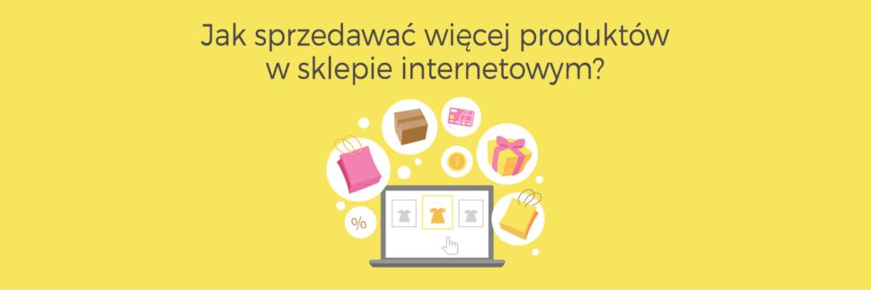 Jak sprzedawać więcej produktów w sklepie internetowym?