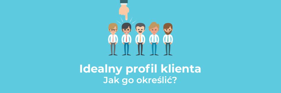 Idealny profil klienta - wskazówki, które pomogą Ci go określić