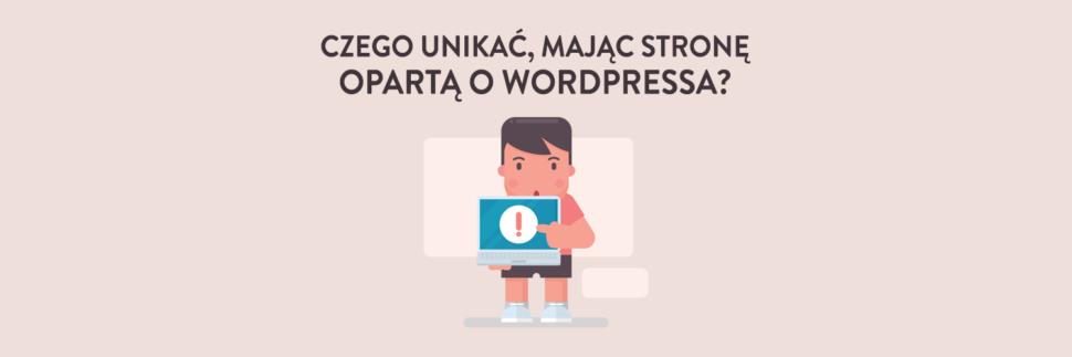 Czego unikać, mając stronę opartą o WordPressa?
