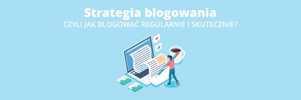 Strategia blogowania, czyli o tym, jak blogować regularnie i skutecznie