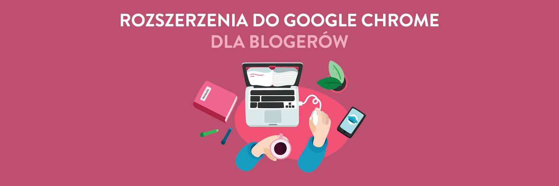 Rozszerzenia do Google Chrome dla blogerów