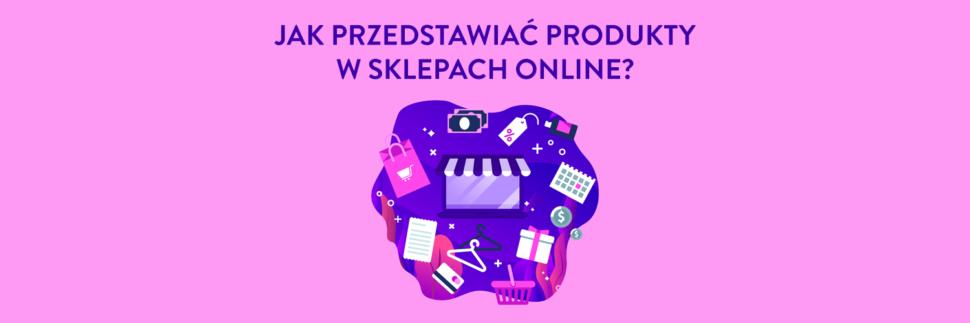 Jak przedstawiać produkty w sklepach internetowych?
