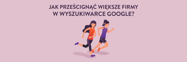 Jak prześcignąć większe firmy w wyszukiwarce Google?