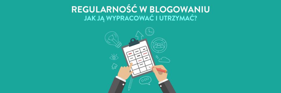 Regularność w blogowaniu - jak ją wypracować i utrzymać?